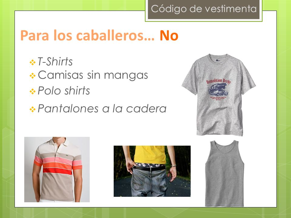 Código de vestimenta Para los caballeros… No T-Shirts Camisas sin mangas Polo shirts Pantalones a la cadera