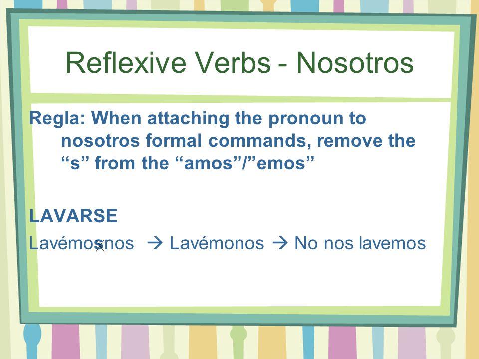 Reflexive Verbs - Nosotros Regla: When attaching the pronoun to nosotros formal commands, remove the s from the amos/emos LAVARSE Lavémosnos Lavémonos No nos lavemos