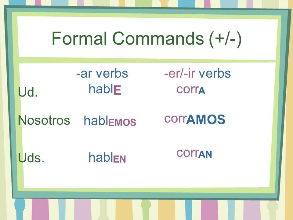 Formal Commands (+/-) -ar verbs-er/-ir verbs Ud. Nosotros Uds. E A EMOS EN AMOS AN habl corr