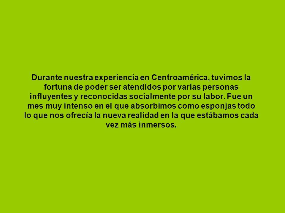 Durante nuestra experiencia en Centroamérica, tuvimos la fortuna de poder ser atendidos por varias personas influyentes y reconocidas socialmente por su labor.