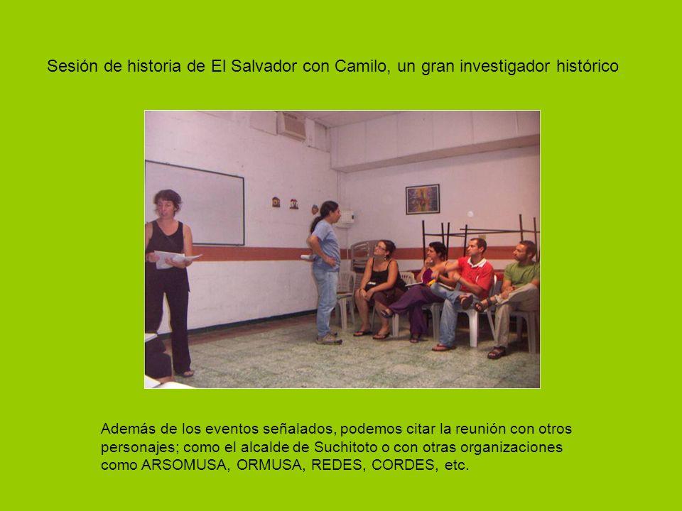 Sesión de historia de El Salvador con Camilo, un gran investigador histórico Además de los eventos señalados, podemos citar la reunión con otros personajes; como el alcalde de Suchitoto o con otras organizaciones como ARSOMUSA, ORMUSA, REDES, CORDES, etc.