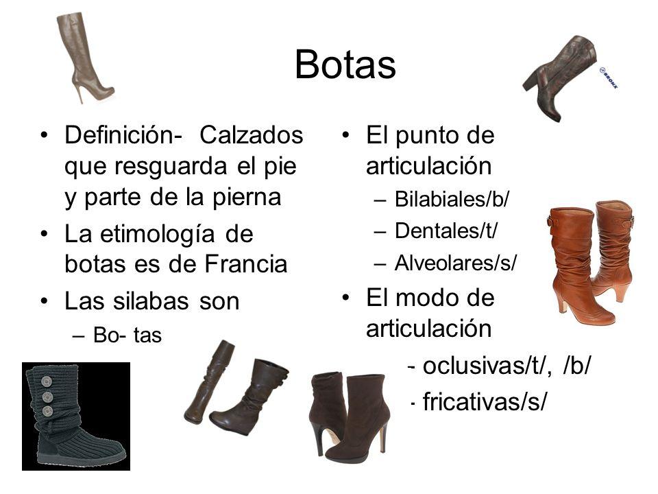 Botas Definición- Calzados que resguarda el pie y parte de la pierna La etimología de botas es de Francia Las silabas son –Bo- tas El punto de articulación –Bilabiales/b/ –Dentales/t/ –Alveolares/s/ El modo de articulación - oclusivas/t/, /b/ - fricativas/s/