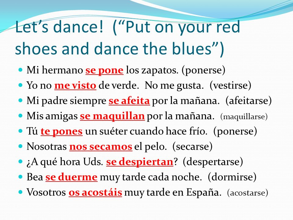 Lets dance! (Put on your red shoes and dance the blues) Mi hermano se pone los zapatos. (ponerse) Yo no me visto de verde. No me gusta. (vestirse) Mi