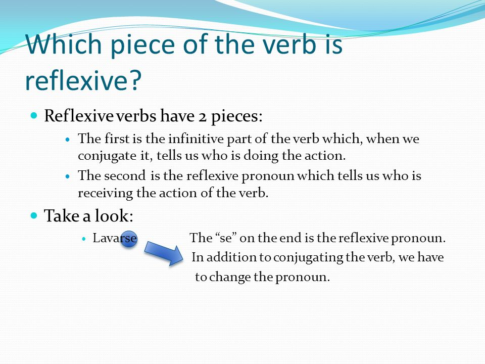 Which piece of the verb is reflexive? Reflexive verbs have 2 pieces: The first is the infinitive part of the verb which, when we conjugate it, tells u