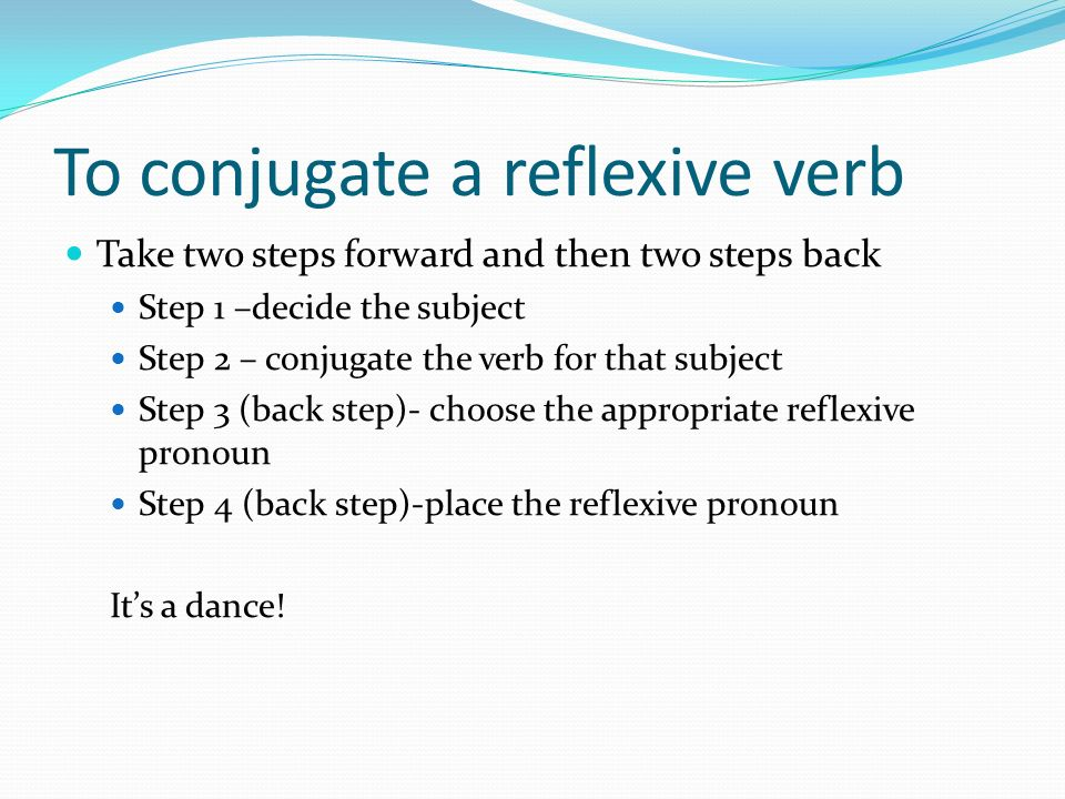 To conjugate a reflexive verb Take two steps forward and then two steps back Step 1 –decide the subject Step 2 – conjugate the verb for that subject S