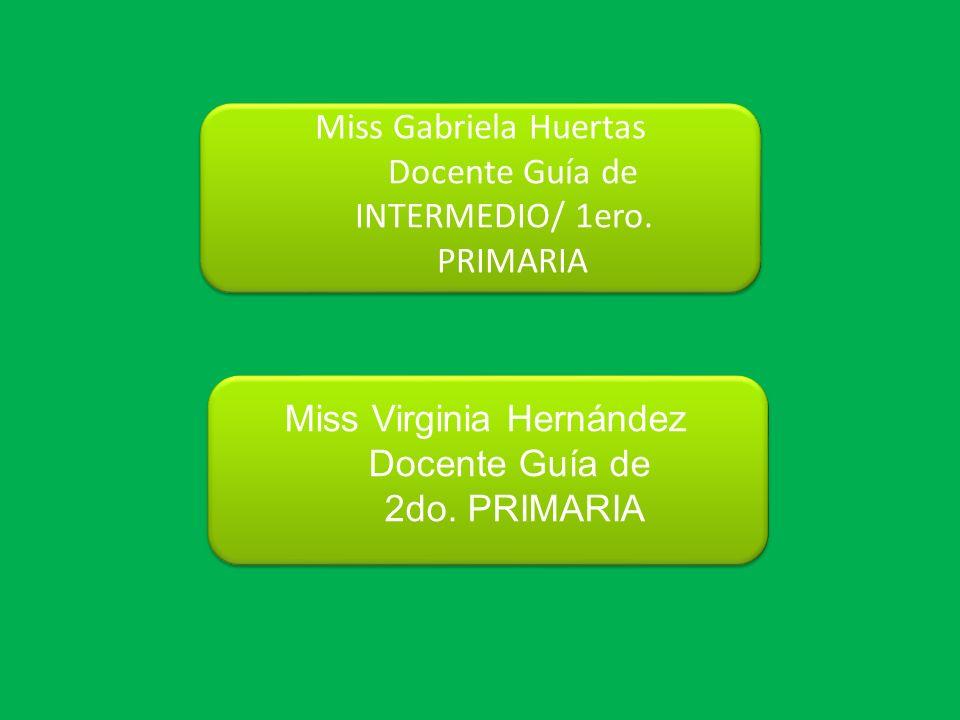 Miss Gabriela Huertas Docente Guía de INTERMEDIO/ 1ero. PRIMARIA Miss Virginia Hernández Docente Guía de 2do. PRIMARIA