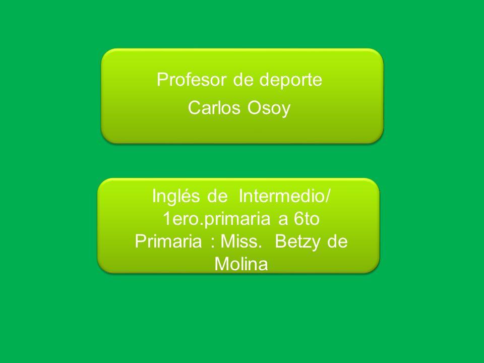 Profesor de deporte Carlos Osoy Inglés de Intermedio/ 1ero.primaria a 6to Primaria : Miss. Betzy de Molina