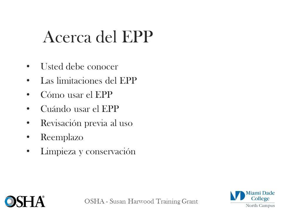 OSHA - Susan Harwood Training Grant Usted debe conocer Las limitaciones del EPP Cómo usar el EPP Cuándo usar el EPP Revisación previa al uso Reemplazo