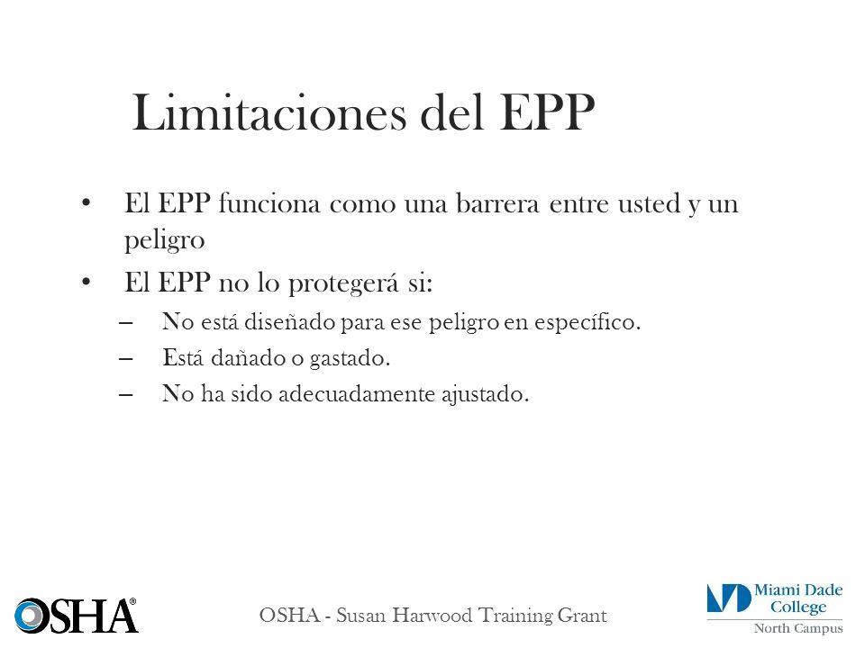 OSHA - Susan Harwood Training Grant El EPP funciona como una barrera entre usted y un peligro El EPP no lo protegerá si: – No está diseñado para ese p