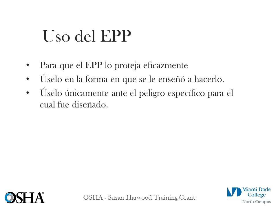 OSHA - Susan Harwood Training Grant Para que el EPP lo proteja eficazmente Úselo en la forma en que se le enseñó a hacerlo. Úselo únicamente ante el p