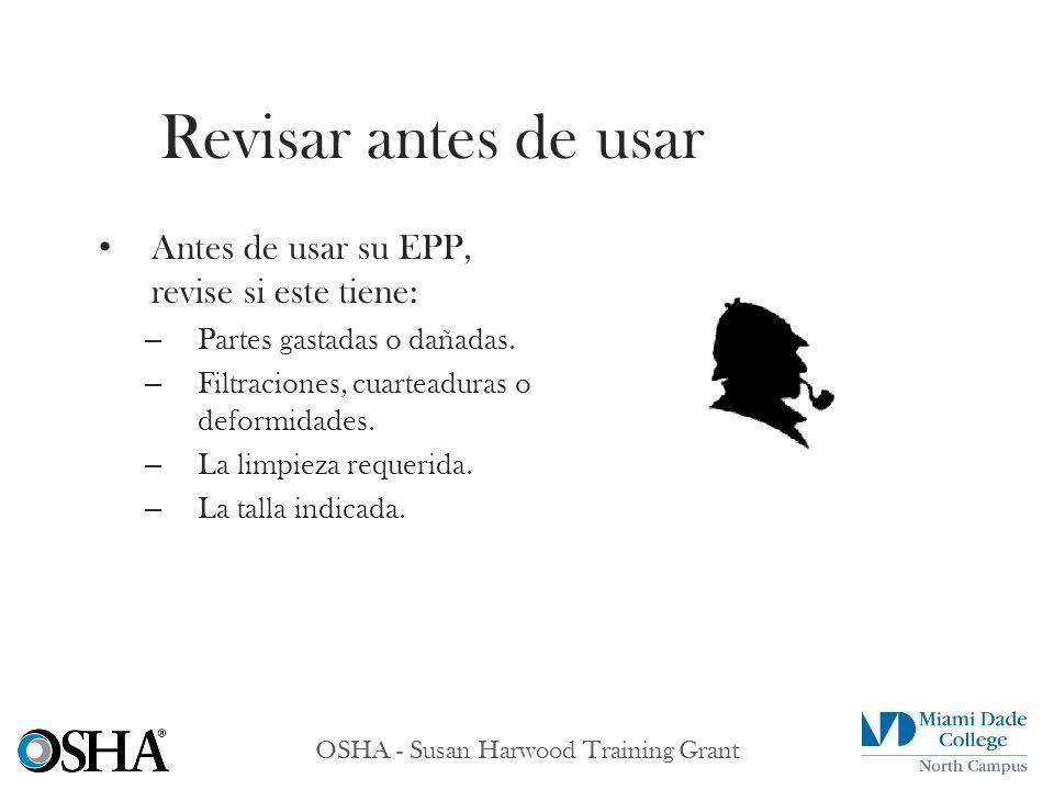 OSHA - Susan Harwood Training Grant Antes de usar su EPP, revise si este tiene: – Partes gastadas o dañadas. – Filtraciones, cuarteaduras o deformidad