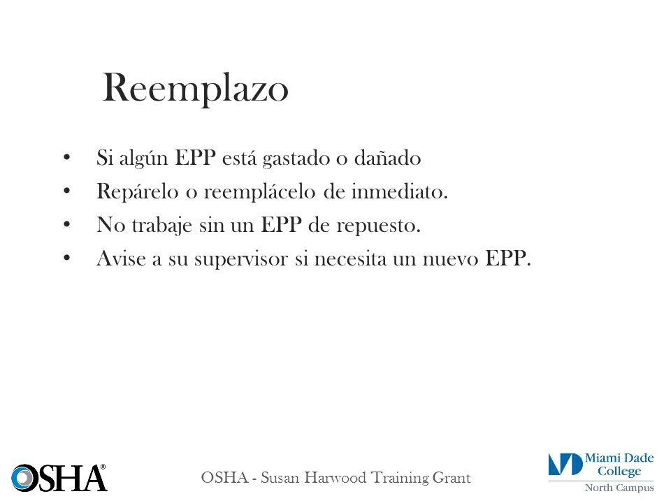 OSHA - Susan Harwood Training Grant Si algún EPP está gastado o dañado Repárelo o reemplácelo de inmediato. No trabaje sin un EPP de repuesto. Avise a