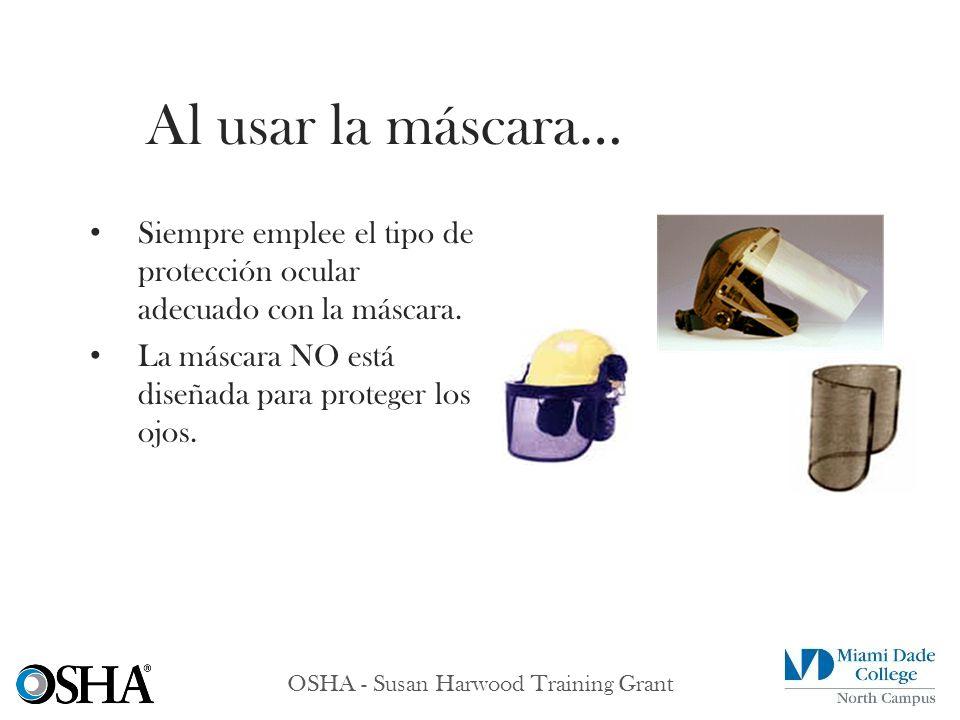 OSHA - Susan Harwood Training Grant Siempre emplee el tipo de protección ocular adecuado con la máscara. La máscara NO está diseñada para proteger los