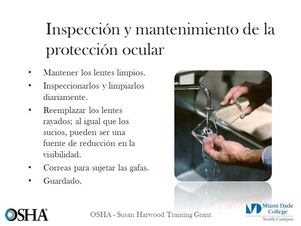 OSHA - Susan Harwood Training Grant Mantener los lentes limpios. Inspeccionarlos y limpiarlos diariamente. Reemplazar los lentes rayados; al igual que