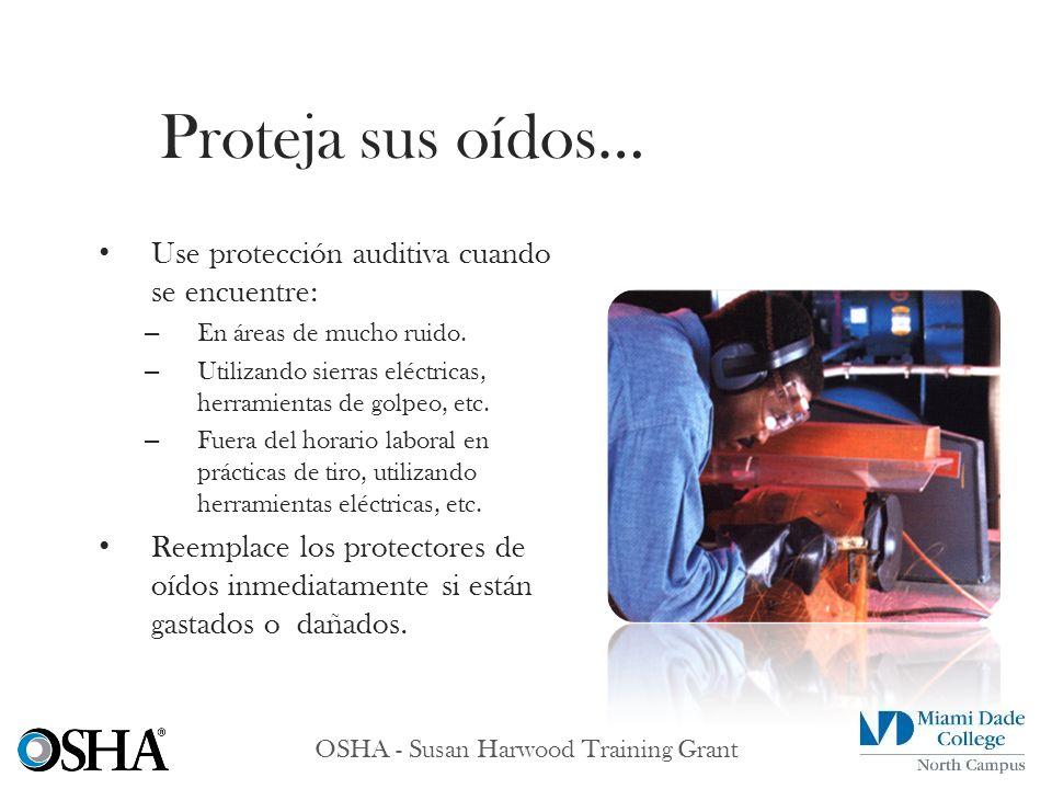 OSHA - Susan Harwood Training Grant Use protección auditiva cuando se encuentre: – En áreas de mucho ruido. – Utilizando sierras eléctricas, herramien