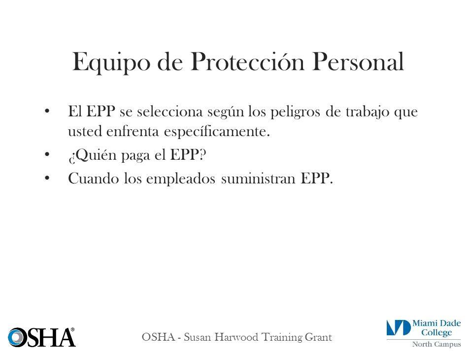 OSHA - Susan Harwood Training Grant El EPP se selecciona según los peligros de trabajo que usted enfrenta específicamente. ¿Quién paga el EPP? Cuando