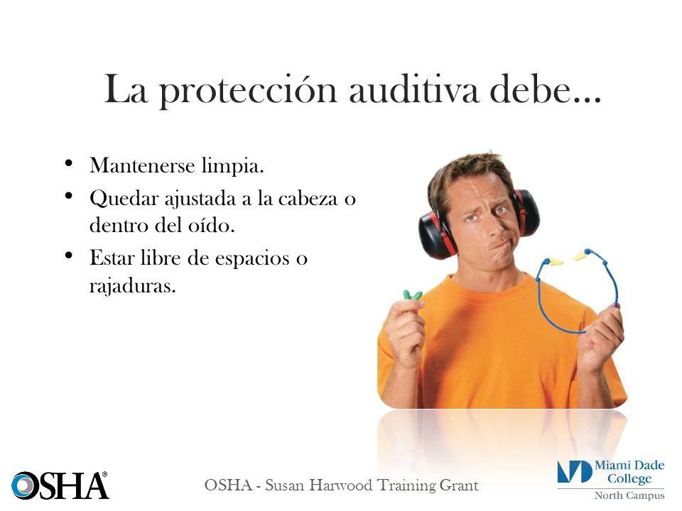 OSHA - Susan Harwood Training Grant Mantenerse limpia. Quedar ajustada a la cabeza o dentro del oído. Estar libre de espacios o rajaduras. La protecci