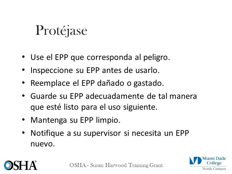 OSHA - Susan Harwood Training Grant Use el EPP que corresponda al peligro. Inspeccione su EPP antes de usarlo. Reemplace el EPP dañado o gastado. Guar