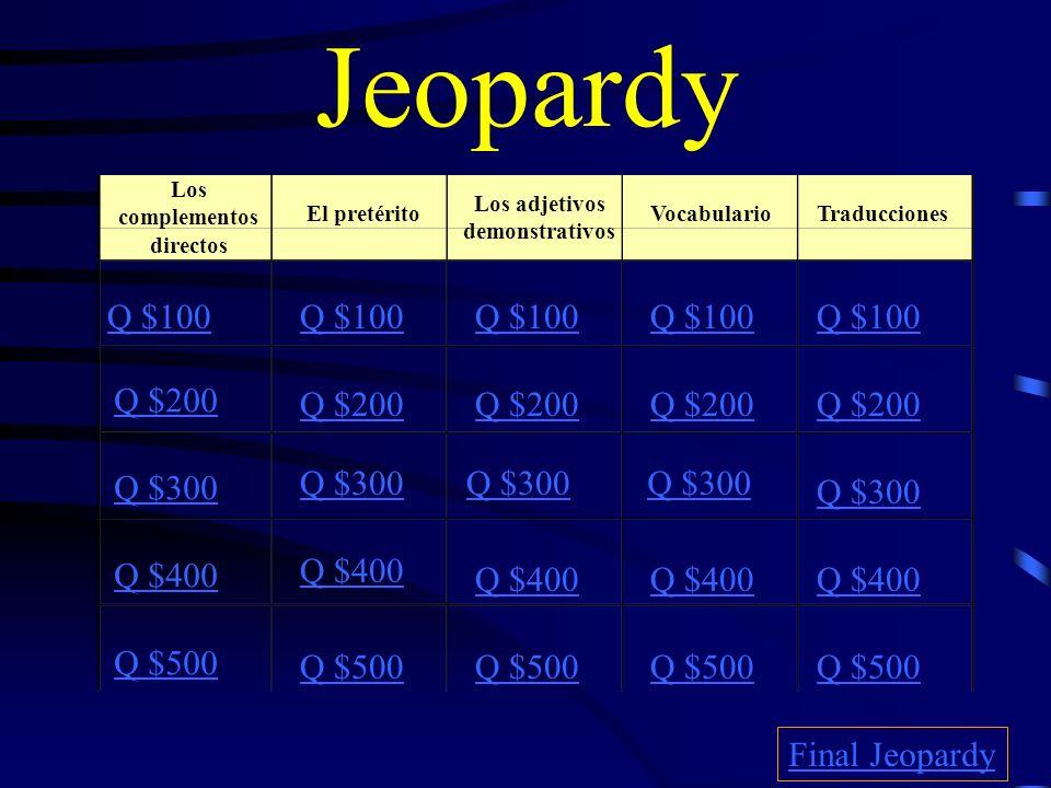 Jeopardy Los complementos directos El pretérito Los adjetivos demonstrativos TraduccionesVocabulario Q $100 Q $200 Q $300 Q $400 Q $500 Q $100 Q $200 Q $300 Q $400 Q $500 Final Jeopardy