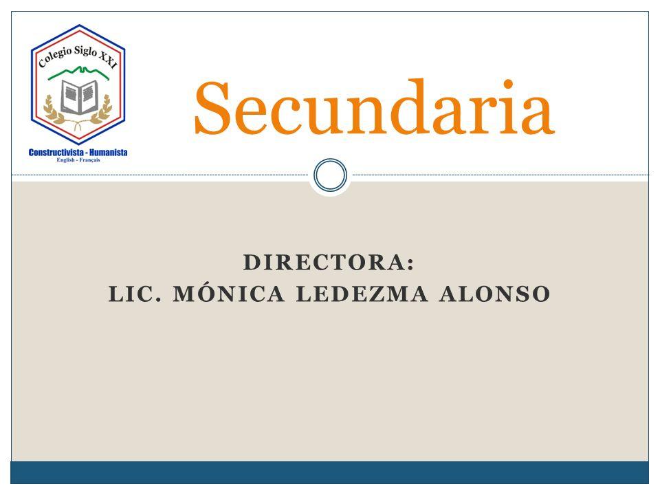 DIRECTORA: LIC. MÓNICA LEDEZMA ALONSO Secundaria