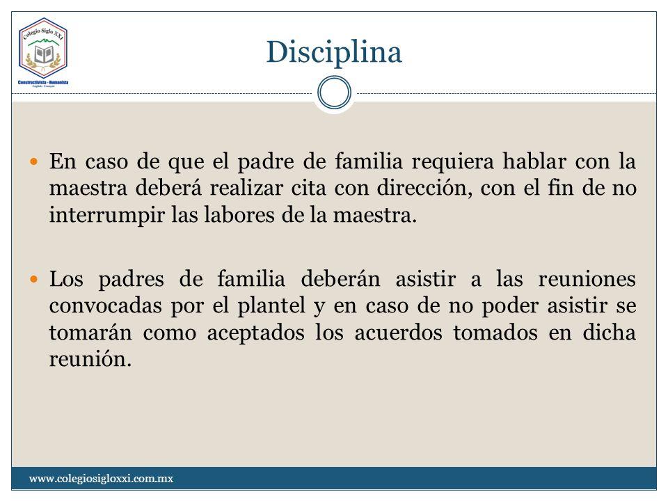Disciplina En caso de que el padre de familia requiera hablar con la maestra deberá realizar cita con dirección, con el fin de no interrumpir las labo