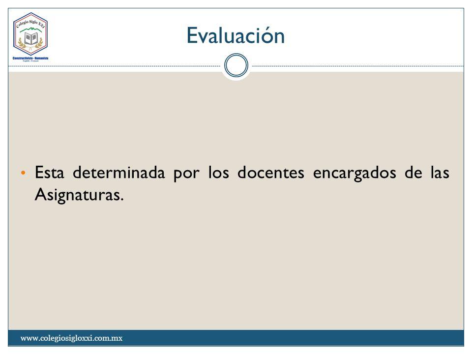 Evaluación Esta determinada por los docentes encargados de las Asignaturas. www.colegiosigloxxi.com.mx