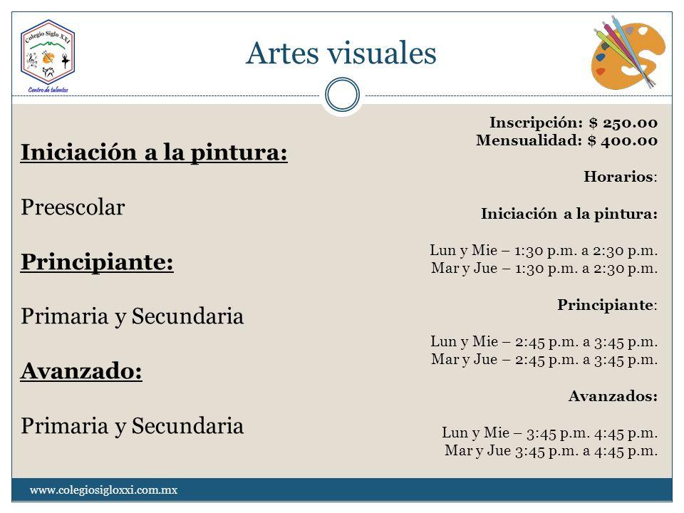 Artes visuales www.colegiosigloxxi.com.mx Iniciación a la pintura: Preescolar Principiante: Primaria y Secundaria Avanzado: Primaria y Secundaria Insc