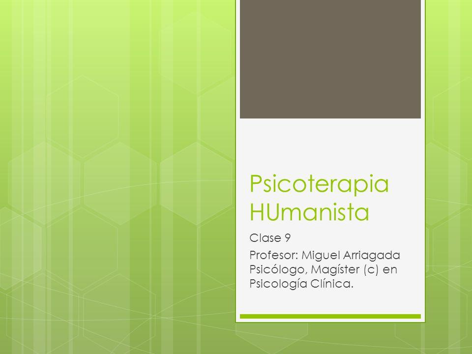 Psicoterapia HUmanista Clase 9 Profesor: Miguel Arriagada Psicólogo, Magíster (c) en Psicología Clínica.