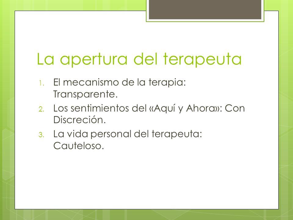 La apertura del terapeuta 1. El mecanismo de la terapia: Transparente. 2. Los sentimientos del «Aquí y Ahora»: Con Discreción. 3. La vida personal del