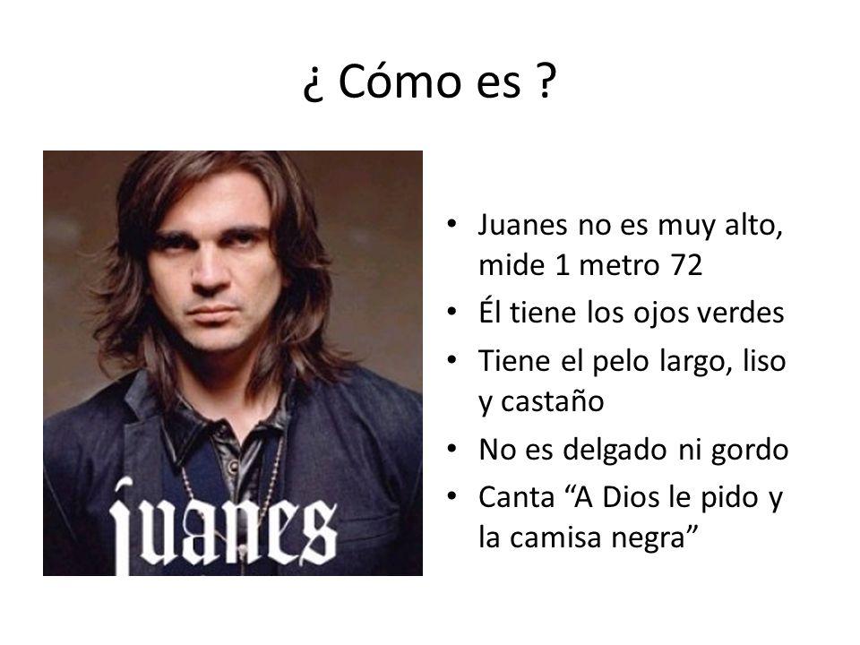 ¿ Cómo es ? Juanes no es muy alto, mide 1 metro 72 Él tiene los ojos verdes Tiene el pelo largo, liso y castaño No es delgado ni gordo Canta A Dios le