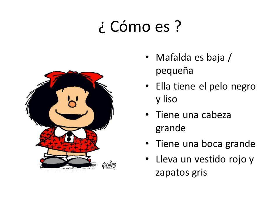 ¿ Cómo es ? Mafalda es baja / pequeña Ella tiene el pelo negro y liso Tiene una cabeza grande Tiene una boca grande Lleva un vestido rojo y zapatos gr