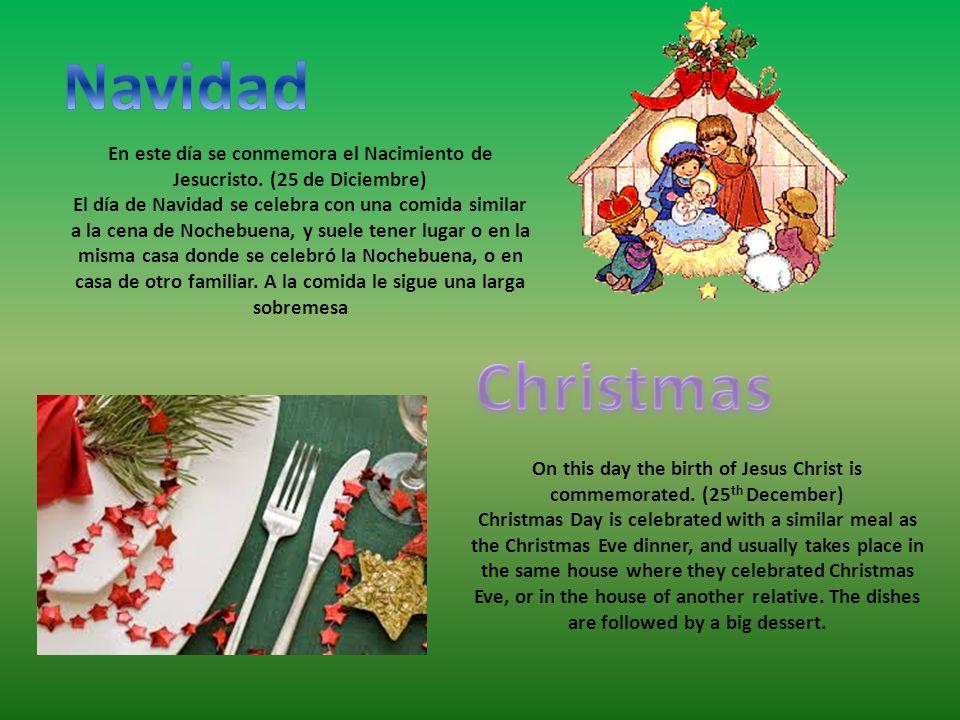 En este día se conmemora el Nacimiento de Jesucristo. (25 de Diciembre) El día de Navidad se celebra con una comida similar a la cena de Nochebuena, y
