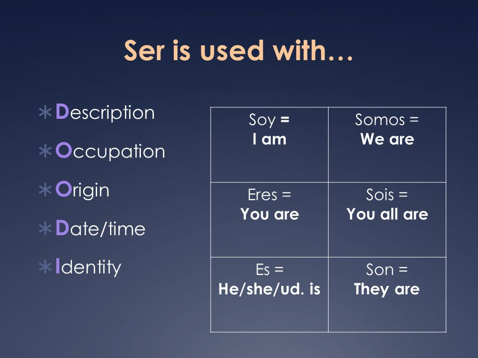 Ser is used with… D escription O ccupation O rigin D ate/time I dentity Soy = I am Somos = We are Eres = You are Sois = You all are Es = He/she/ud. is