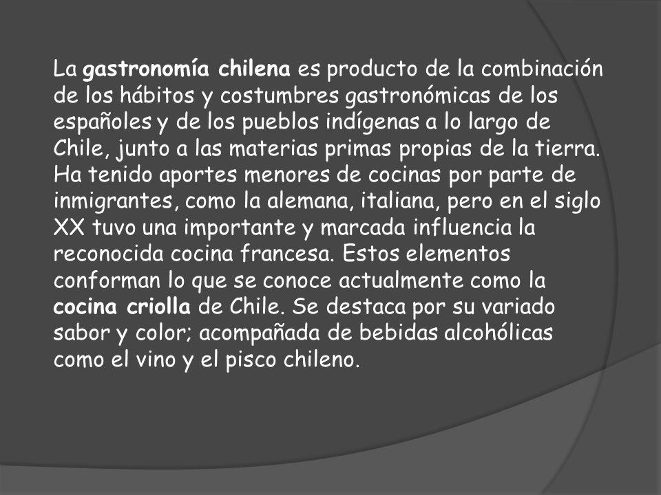 La gastronomía chilena es producto de la combinación de los hábitos y costumbres gastronómicas de los españoles y de los pueblos indígenas a lo largo