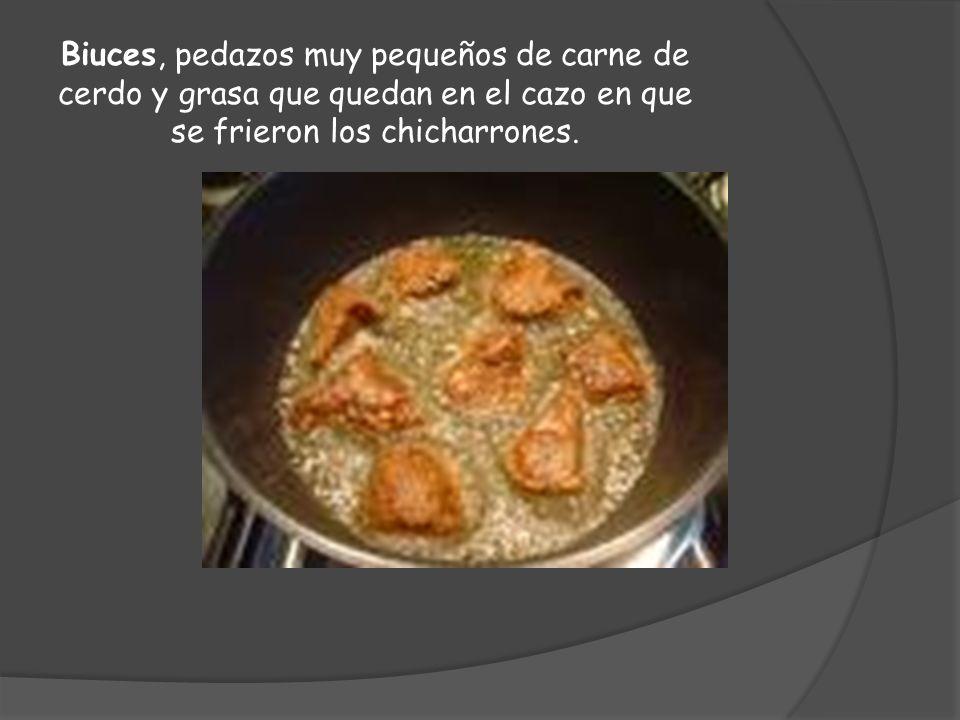 Biuces, pedazos muy pequeños de carne de cerdo y grasa que quedan en el cazo en que se frieron los chicharrones.
