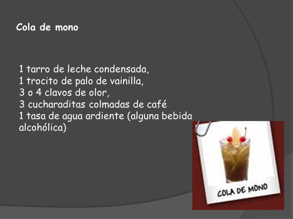 Cola de mono 1 tarro de leche condensada, 1 trocito de palo de vainilla, 3 o 4 clavos de olor, 3 cucharaditas colmadas de café 1 tasa de agua ardiente (alguna bebida alcohólica)