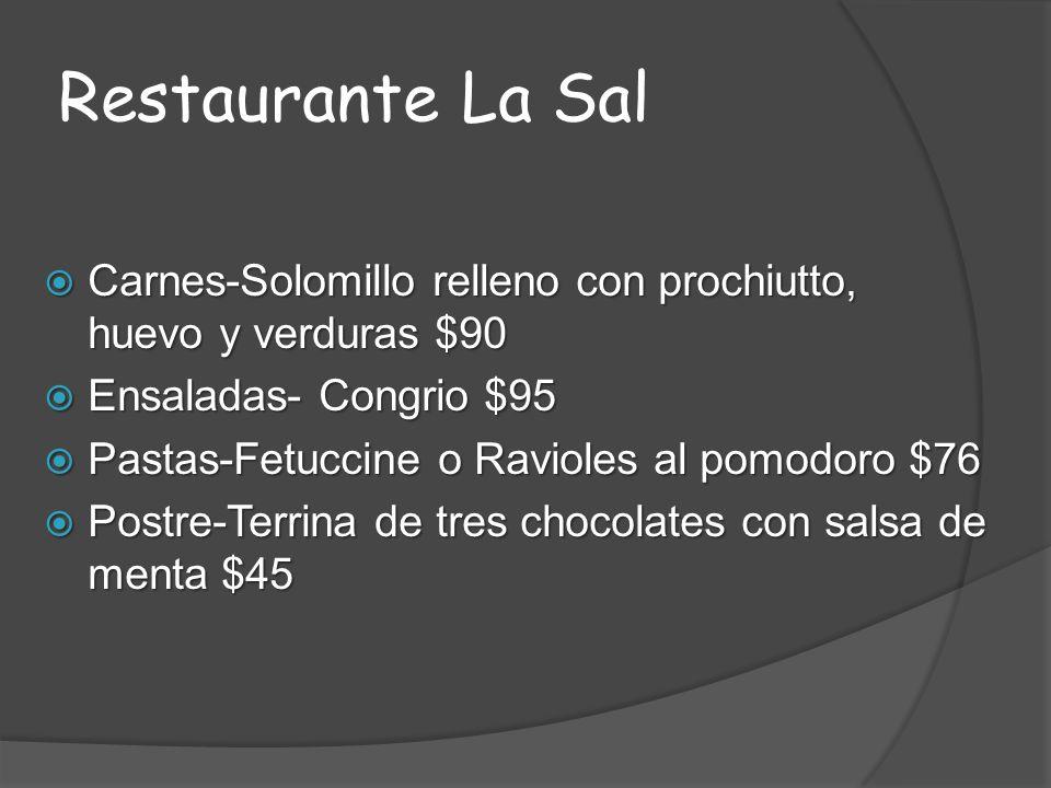 Restaurante La Sal Carnes-Solomillo relleno con prochiutto, huevo y verduras $90 Carnes-Solomillo relleno con prochiutto, huevo y verduras $90 Ensaladas- Congrio $95 Ensaladas- Congrio $95 Pastas-Fetuccine o Ravioles al pomodoro $76 Pastas-Fetuccine o Ravioles al pomodoro $76 Postre-Terrina de tres chocolates con salsa de menta $45 Postre-Terrina de tres chocolates con salsa de menta $45