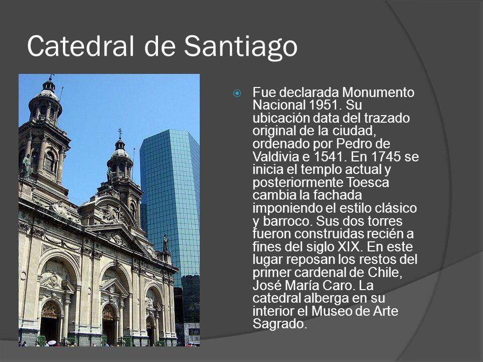 Catedral de Santiago Fue declarada Monumento Nacional 1951. Su ubicación data del trazado original de la ciudad, ordenado por Pedro de Valdivia e 1541