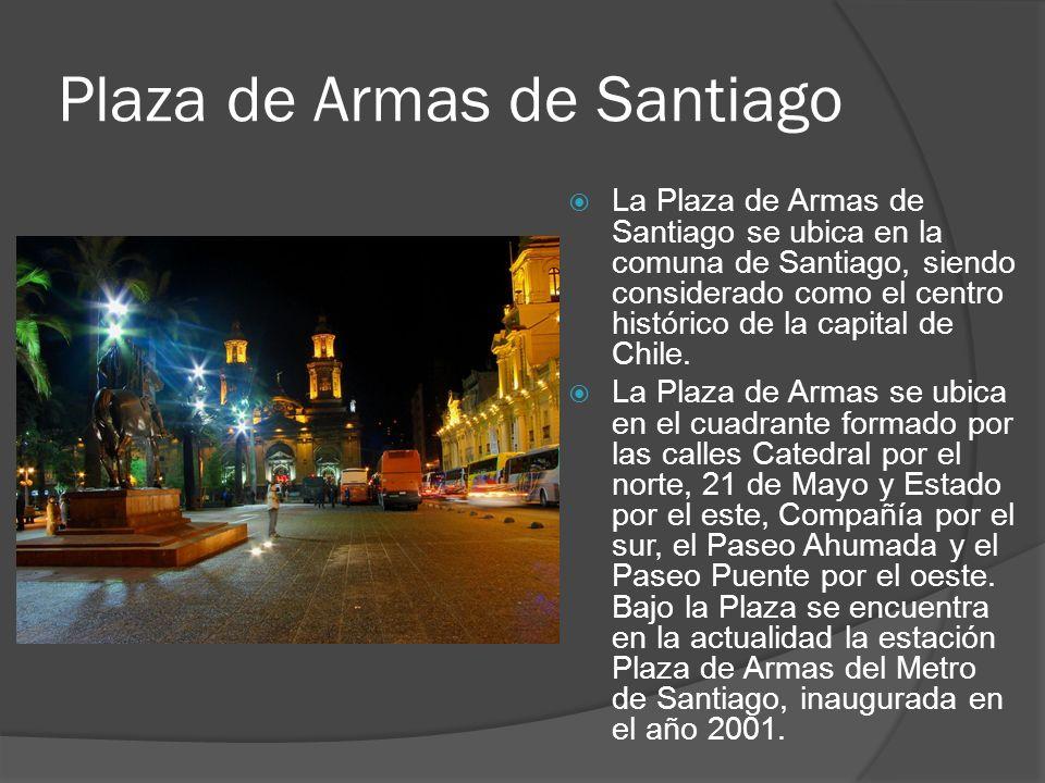 Plaza de Armas de Santiago La Plaza de Armas de Santiago se ubica en la comuna de Santiago, siendo considerado como el centro histórico de la capital de Chile.