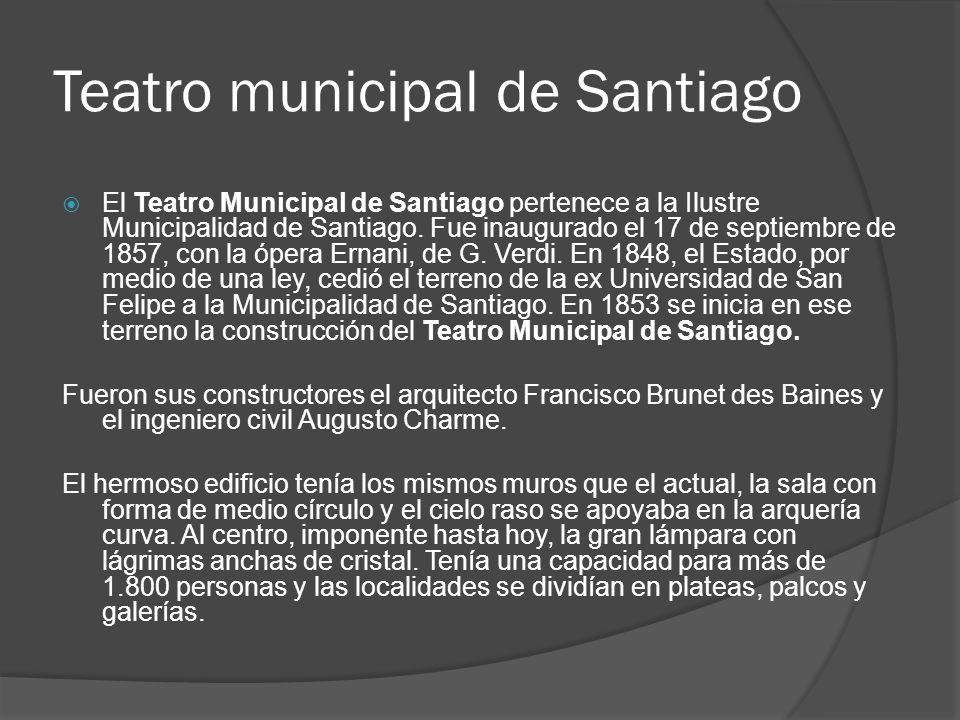 Teatro municipal de Santiago El Teatro Municipal de Santiago pertenece a la Ilustre Municipalidad de Santiago. Fue inaugurado el 17 de septiembre de 1