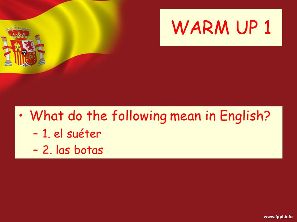 WARM UP 1 What do the following mean in English? –1. el suéter –2. las botas