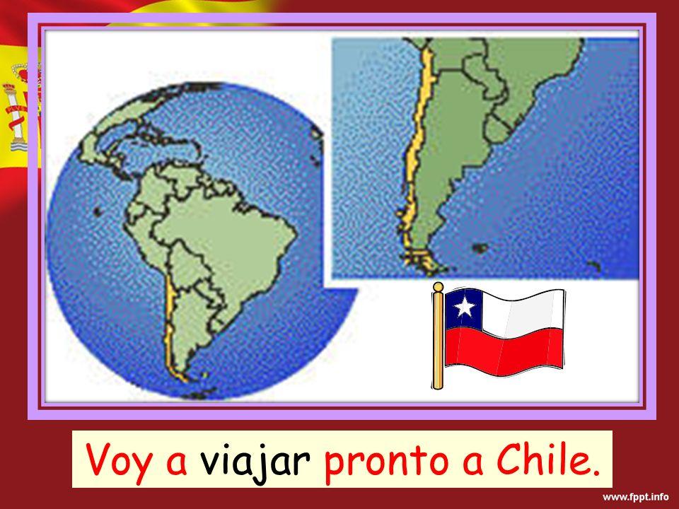Voy a viajar pronto a Chile.