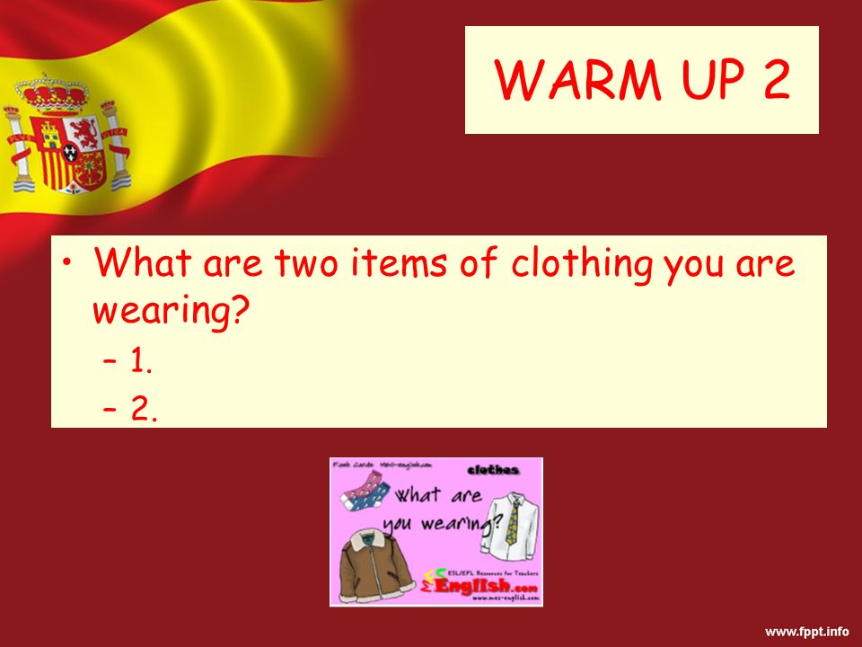 WARM UP 2 What are two items of clothing you are wearing? –1. –2.