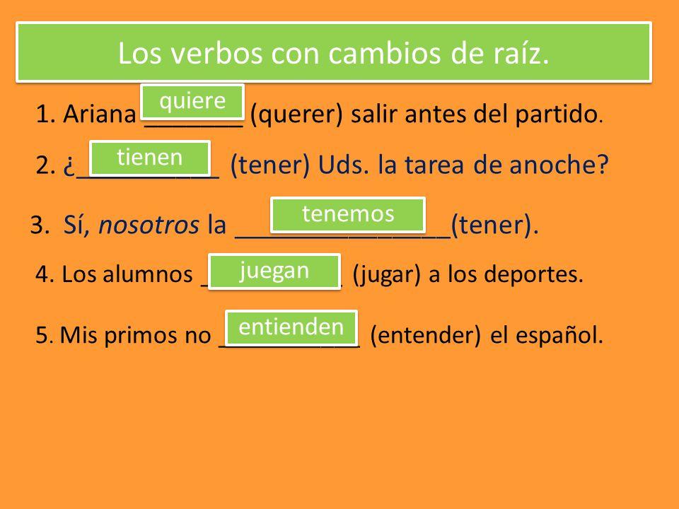 Los verbos con cambios de raíz.1. Ariana _______ (querer) salir antes del partido.