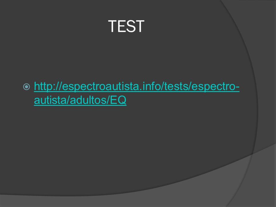 TEST http://espectroautista.info/tests/espectro- autista/adultos/EQ http://espectroautista.info/tests/espectro- autista/adultos/EQ