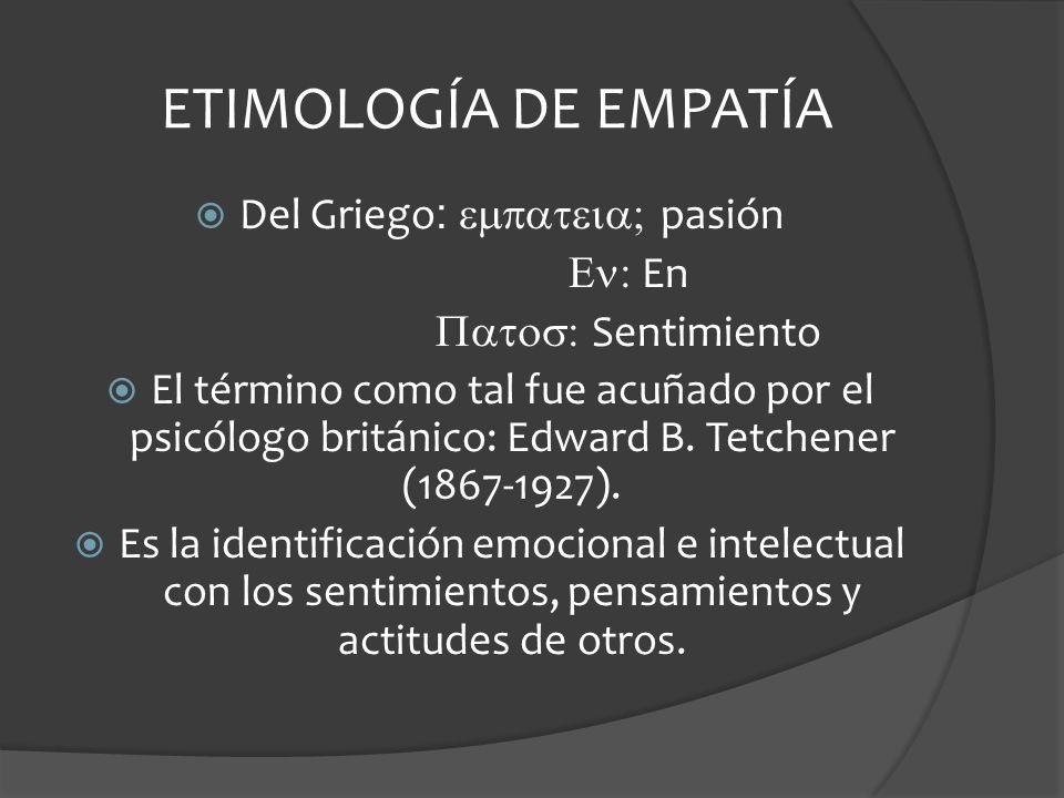 ETIMOLOGÍA DE EMPATÍA Del Griego : pasión En Sentimiento El término como tal fue acuñado por el psicólogo británico: Edward B.