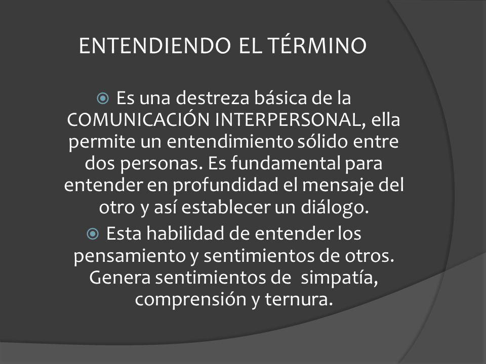 ENTENDIENDO EL TÉRMINO Es una destreza básica de la COMUNICACIÓN INTERPERSONAL, ella permite un entendimiento sólido entre dos personas.