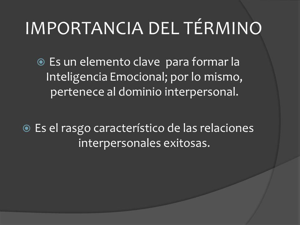IMPORTANCIA DEL TÉRMINO Es un elemento clave para formar la Inteligencia Emocional; por lo mismo, pertenece al dominio interpersonal.