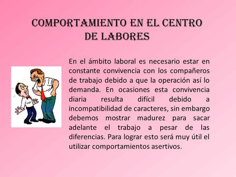 comportamiento en el centro de labores En el ámbito laboral es necesario estar en constante convivencia con los compañeros de trabajo debido a que la operación así lo demanda.