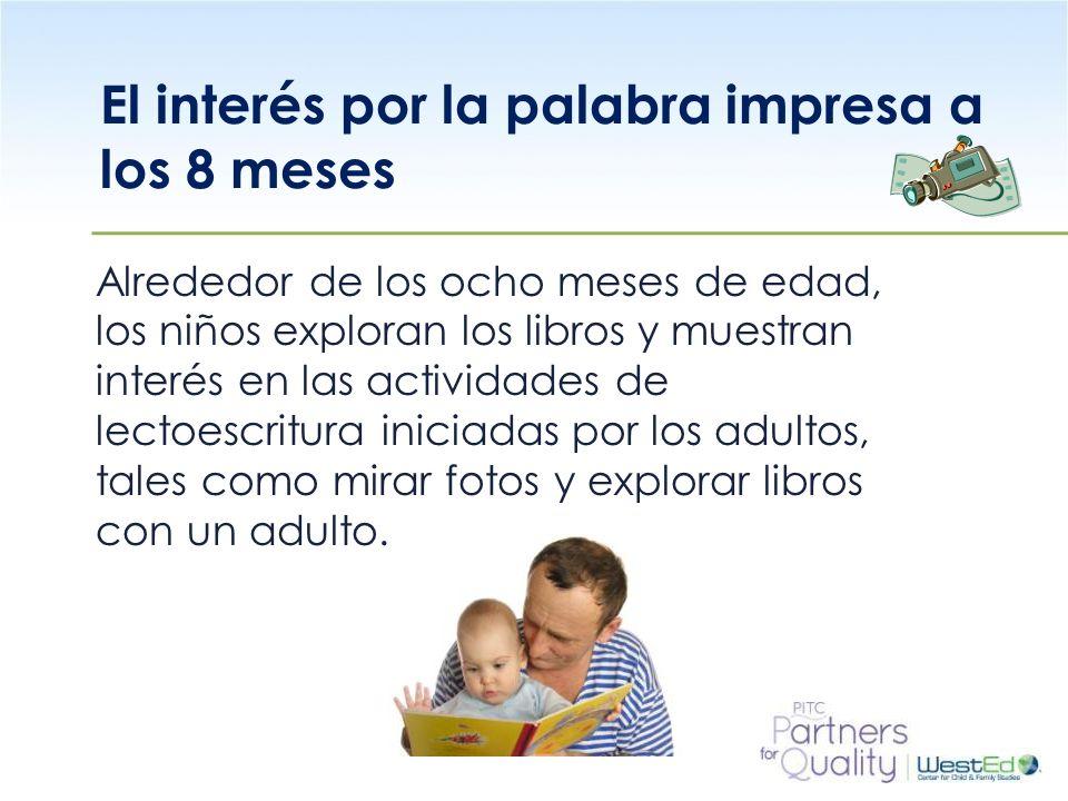 WestEd.org El interés por la palabra impresa a los 8 meses Alrededor de los ocho meses de edad, los niños exploran los libros y muestran interés en la